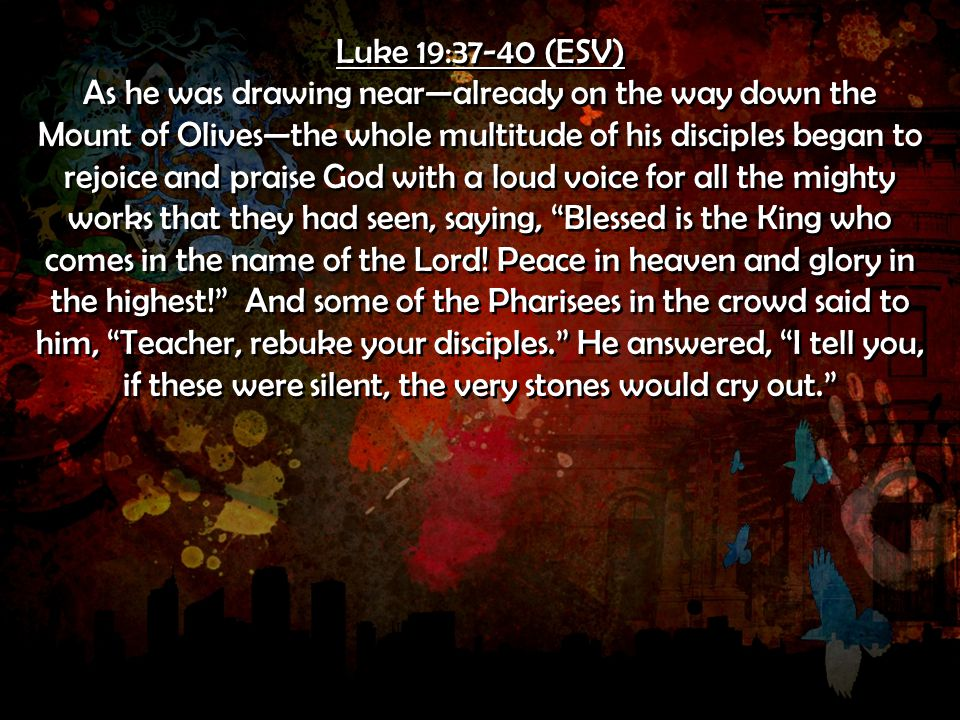 Luke 19:37-40 (ESV) As he was drawing near—already on the way down the Mount of Olives—the whole multitude of his disciples began to rejoice and praise God with a loud voice for all the mighty works that they had seen, saying, Blessed is the King who comes in the name of the Lord.