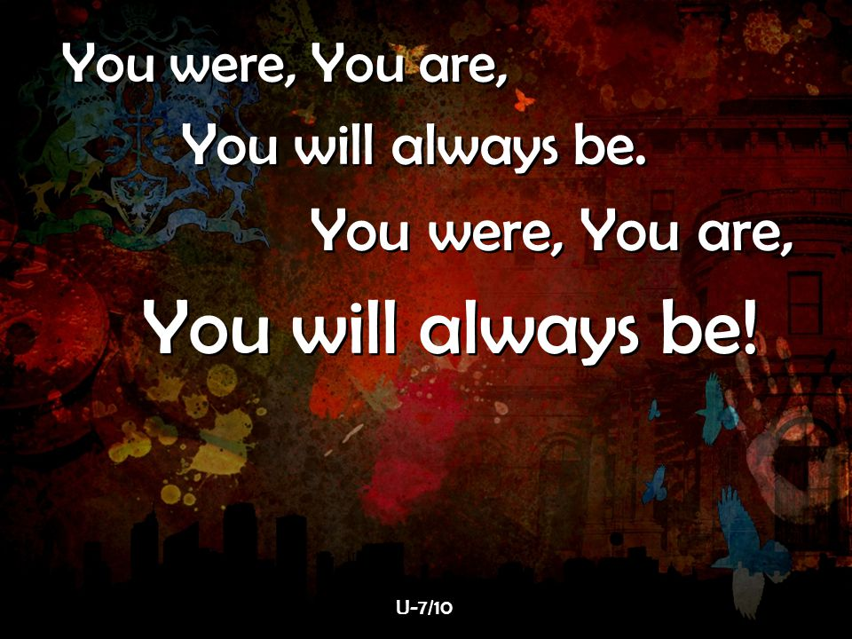 You were, You are, You will always be. You were, You are, You will always be! You were, You are, You will always be. You were, You are, You will alway