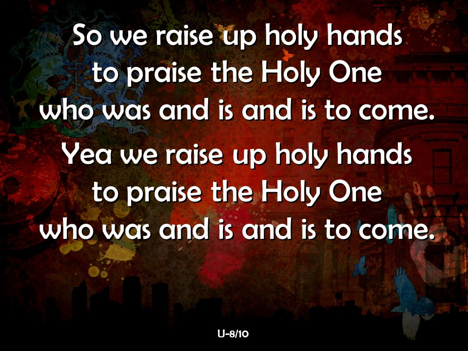 So we raise up holy hands to praise the Holy One who was and is and is to come. Yea we raise up holy hands to praise the Holy One who was and is and i