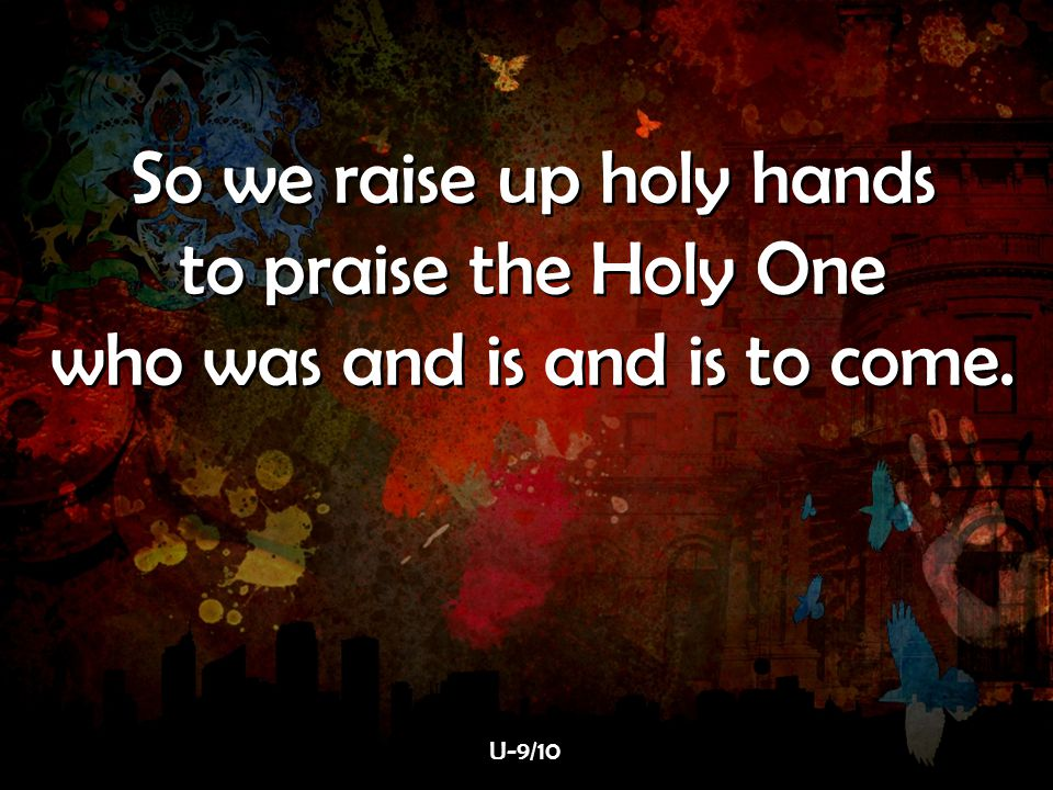 So we raise up holy hands to praise the Holy One who was and is and is to come. So we raise up holy hands to praise the Holy One who was and is and is