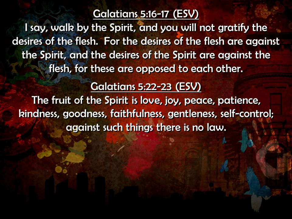 Galatians 5:16-17 (ESV) I say, walk by the Spirit, and you will not gratify the desires of the flesh.