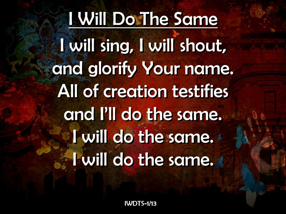 I Will Do The Same I will sing, I will shout, and glorify Your name. All of creation testifies and I'll do the same. I will do the same. I Will Do The