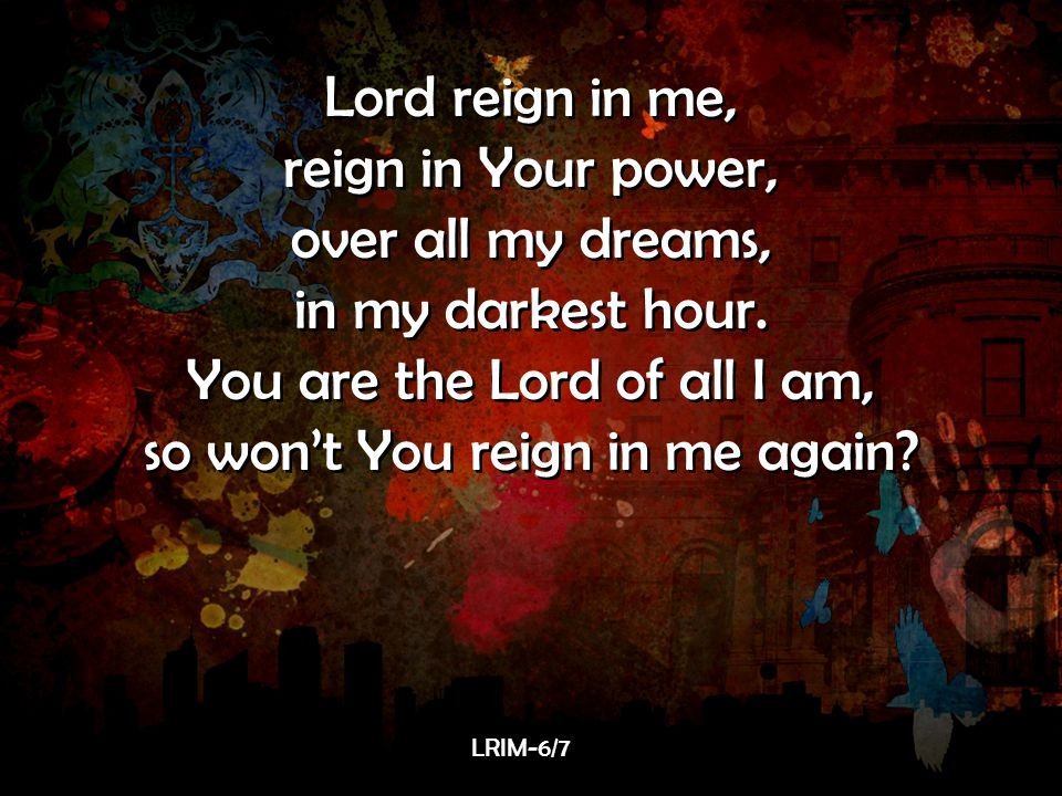 Lord reign in me, reign in Your power, over all my dreams, in my darkest hour. You are the Lord of all I am, so won't You reign in me again? Lord reig