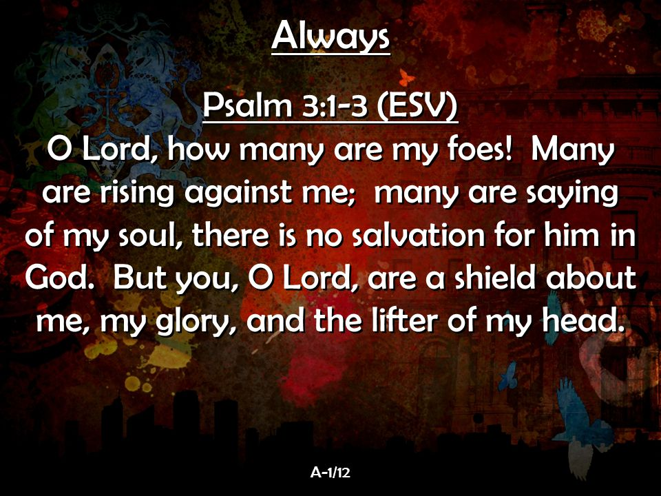 Always Psalm 3:1-3 (ESV) O Lord, how many are my foes! Many are rising against me; many are saying of my soul, there is no salvation for him in God. B