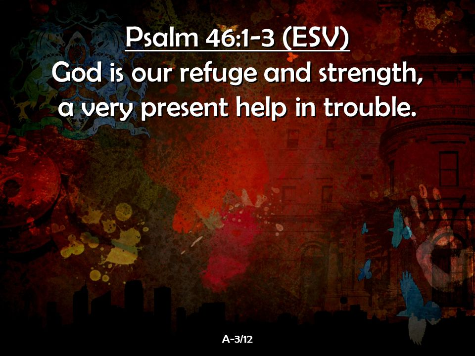 Psalm 46:1-3 (ESV) God is our refuge and strength, a very present help in trouble.