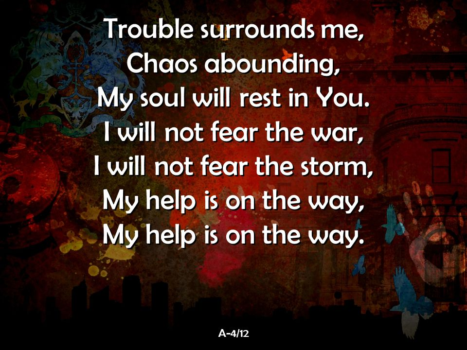 Trouble surrounds me, Chaos abounding, My soul will rest in You. I will not fear the war, I will not fear the storm, My help is on the way, My help is
