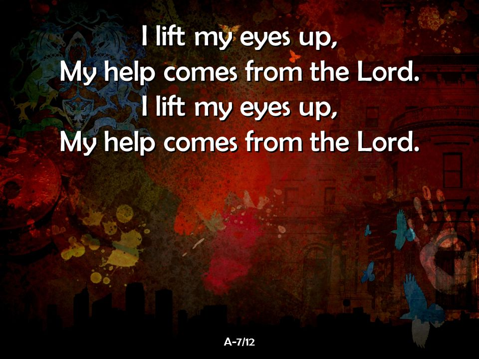 I lift my eyes up, My help comes from the Lord. I lift my eyes up, My help comes from the Lord. I lift my eyes up, My help comes from the Lord. I lift
