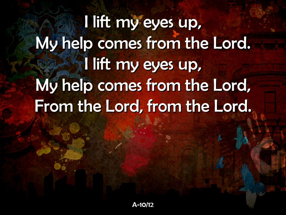 I lift my eyes up, My help comes from the Lord. I lift my eyes up, My help comes from the Lord, From the Lord, from the Lord. I lift my eyes up, My he