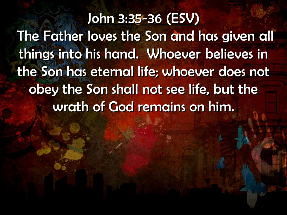 John 3:35-36 (ESV) The Father loves the Son and has given all things into his hand. Whoever believes in the Son has eternal life; whoever does not obe