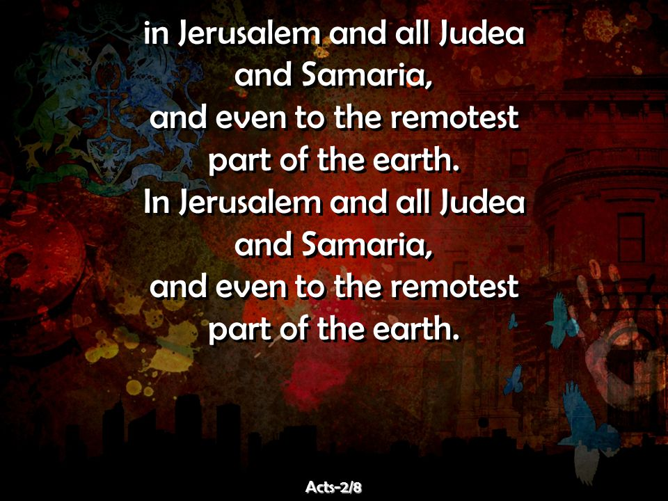 in Jerusalem and all Judea and Samaria, and even to the remotest part of the earth. In Jerusalem and all Judea and Samaria, and even to the remotest p
