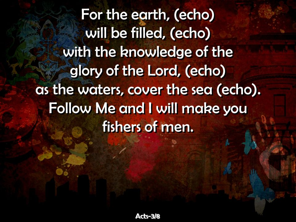 For the earth, (echo) will be filled, (echo) with the knowledge of the glory of the Lord, (echo) as the waters, cover the sea (echo). Follow Me and I