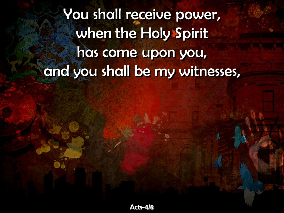 You shall receive power, when the Holy Spirit has come upon you, and you shall be my witnesses, You shall receive power, when the Holy Spirit has come upon you, and you shall be my witnesses, Acts-4/8Acts-4/8