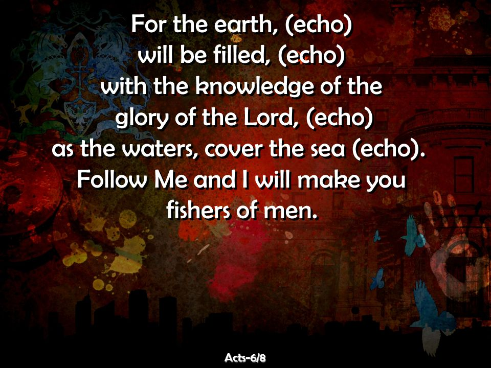 For the earth, (echo) will be filled, (echo) with the knowledge of the glory of the Lord, (echo) as the waters, cover the sea (echo).