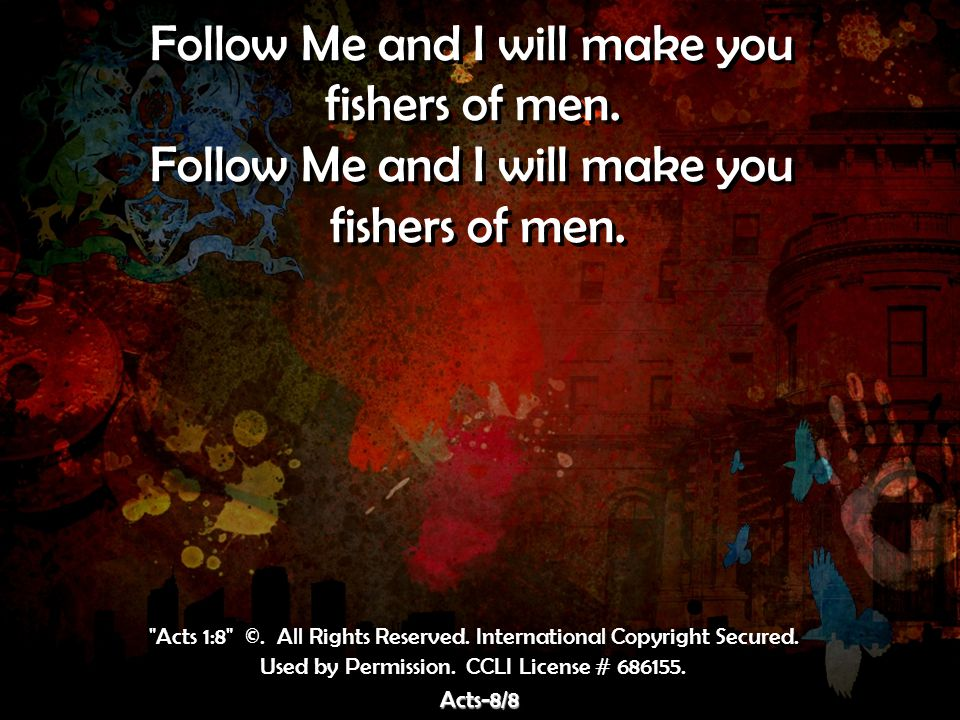 Follow Me and I will make you fishers of men. Follow Me and I will make you fishers of men. Follow Me and I will make you fishers of men. Follow Me an