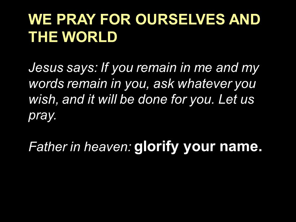 WE PRAY FOR OURSELVES AND THE WORLD Jesus says: If you remain in me and my words remain in you, ask whatever you wish, and it will be done for you. Le