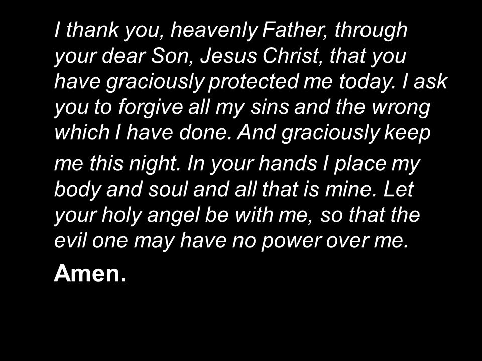 I thank you, heavenly Father, through your dear Son, Jesus Christ, that you have graciously protected me today. I ask you to forgive all my sins and t