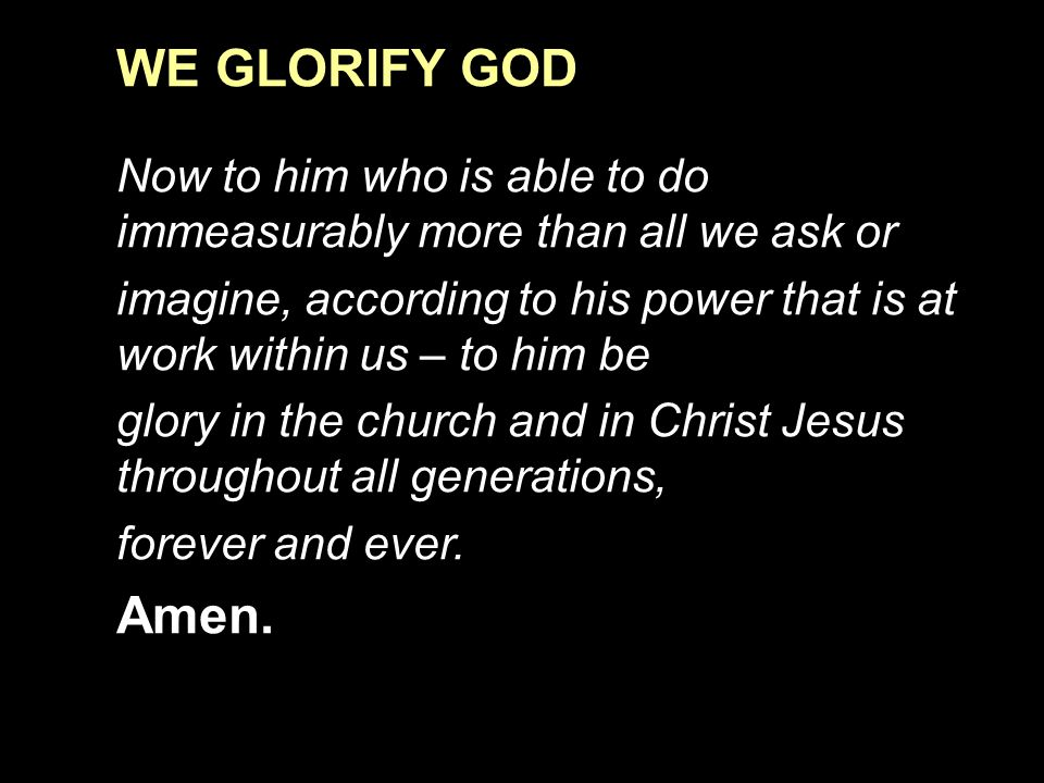 WE GLORIFY GOD Now to him who is able to do immeasurably more than all we ask or imagine, according to his power that is at work within us – to him be