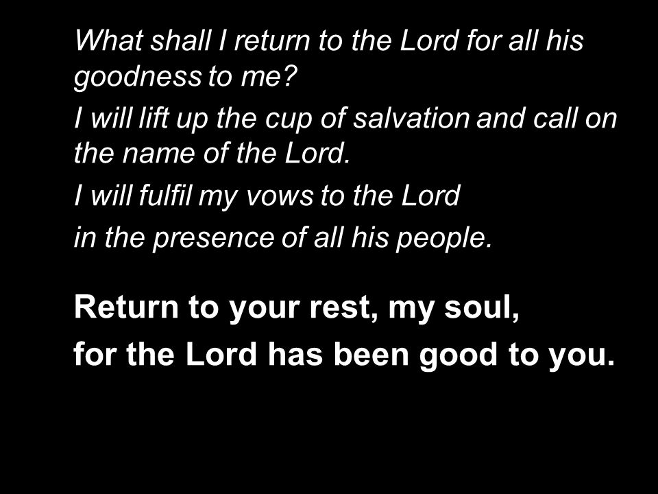 What shall I return to the Lord for all his goodness to me? I will lift up the cup of salvation and call on the name of the Lord. I will fulfil my vow
