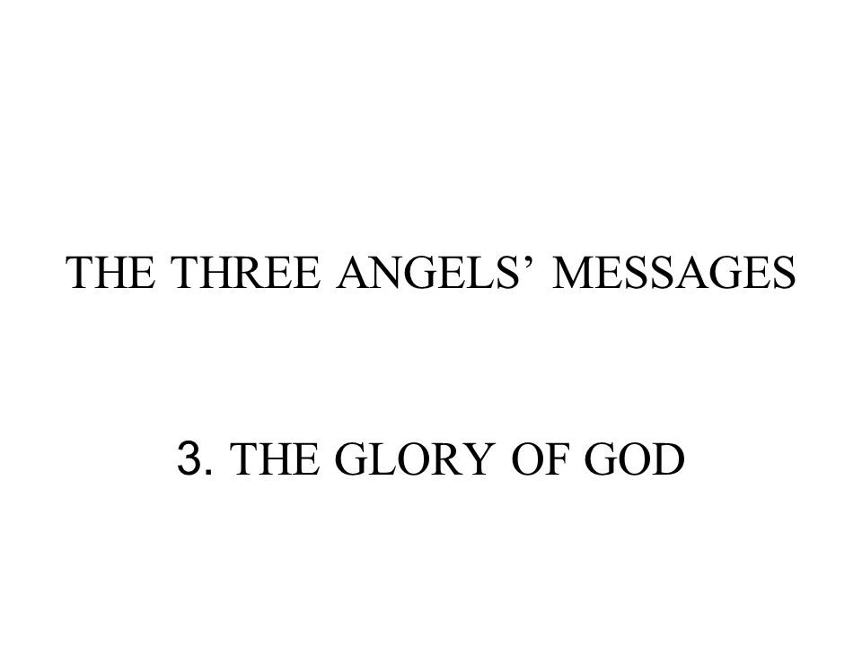 THE THREE ANGELS' MESSAGES 3. THE GLORY OF GOD