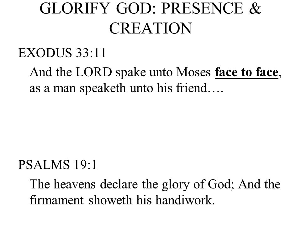 GLORIFY GOD: PRESENCE & CREATION EXODUS 33:11 And the LORD spake unto Moses face to face, as a man speaketh unto his friend….