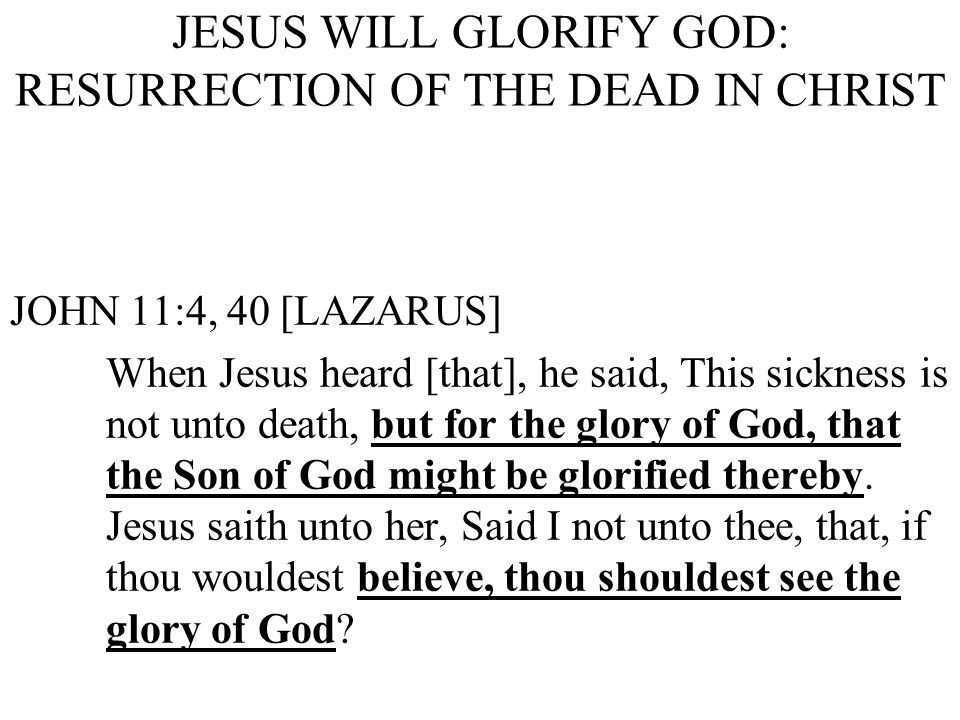 JESUS WILL GLORIFY GOD: RESURRECTION OF THE DEAD IN CHRIST JOHN 11:4, 40 [LAZARUS] When Jesus heard [that], he said, This sickness is not unto death, but for the glory of God, that the Son of God might be glorified thereby.