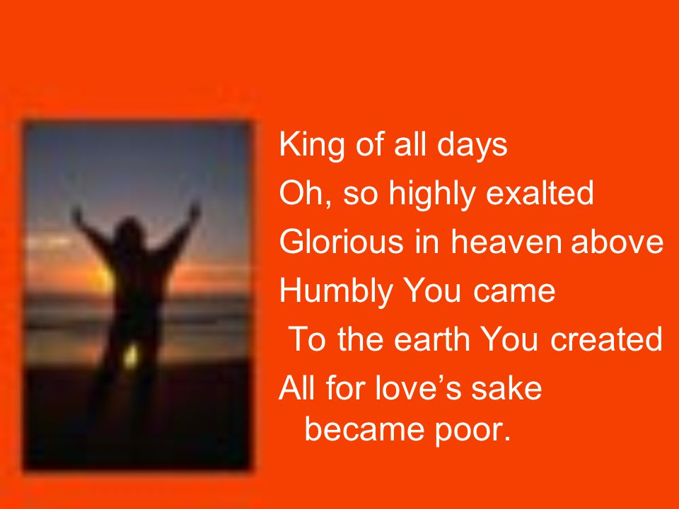 King of all days Oh, so highly exalted Glorious in heaven above Humbly You came To the earth You created All for love's sake became poor.