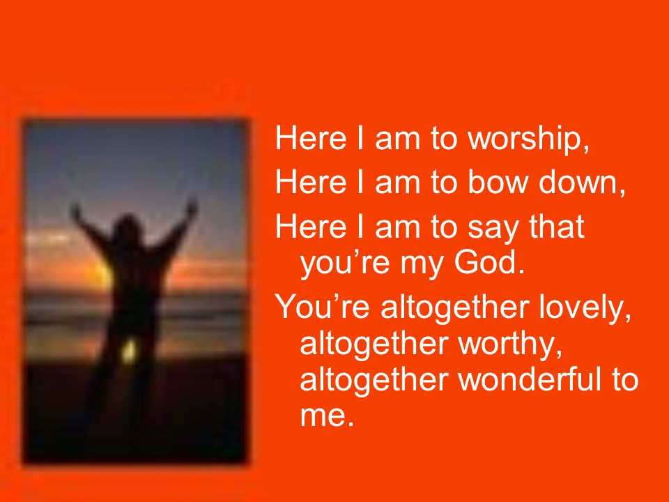 Here I am to worship, Here I am to bow down, Here I am to say that you're my God. You're altogether lovely, altogether worthy, altogether wonderful to