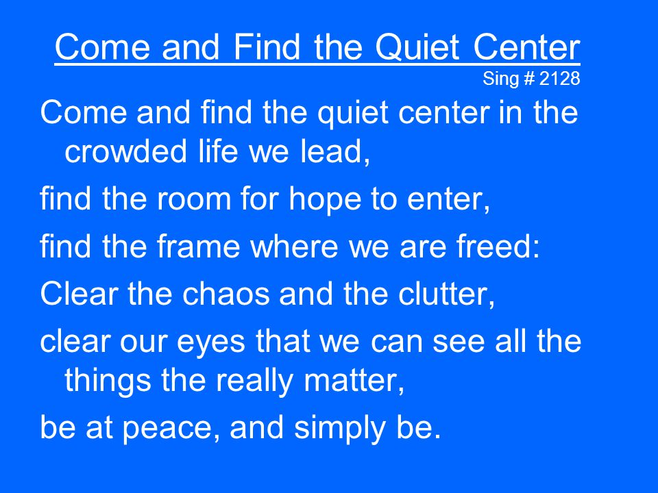 Come and Find the Quiet Center Sing # 2128 Come and find the quiet center in the crowded life we lead, find the room for hope to enter, find the frame