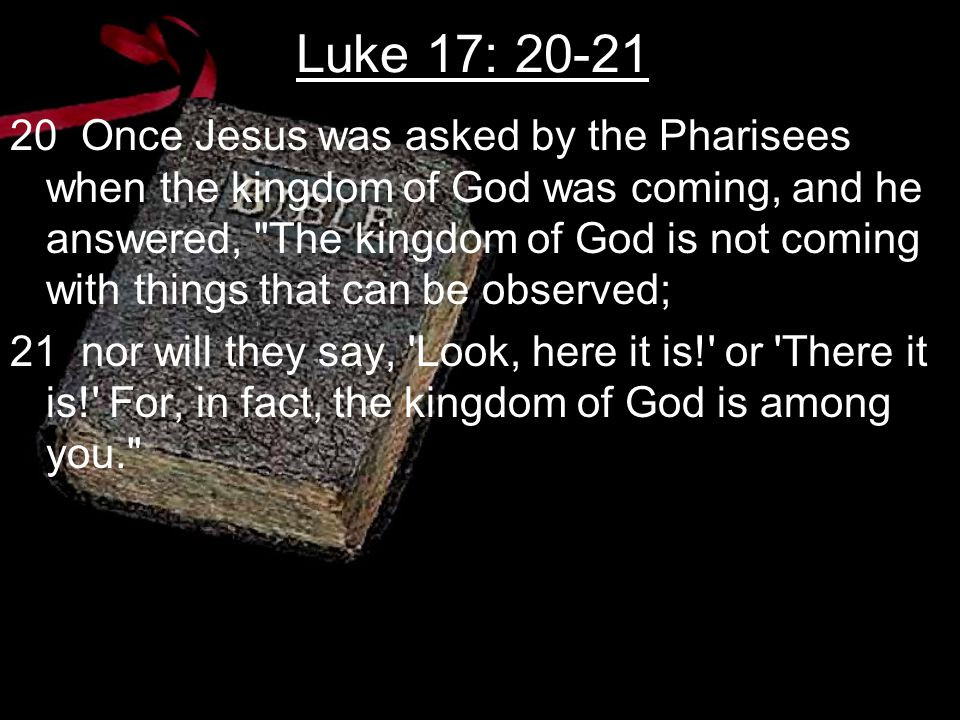 Luke 17: 20-21 20 Once Jesus was asked by the Pharisees when the kingdom of God was coming, and he answered, The kingdom of God is not coming with things that can be observed; 21 nor will they say, Look, here it is! or There it is! For, in fact, the kingdom of God is among you.