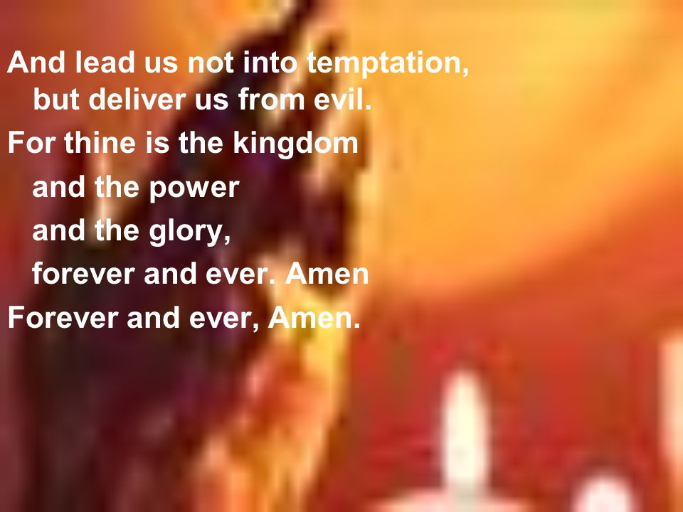 And lead us not into temptation, but deliver us from evil. For thine is the kingdom and the power and the glory, forever and ever. Amen Forever and ev