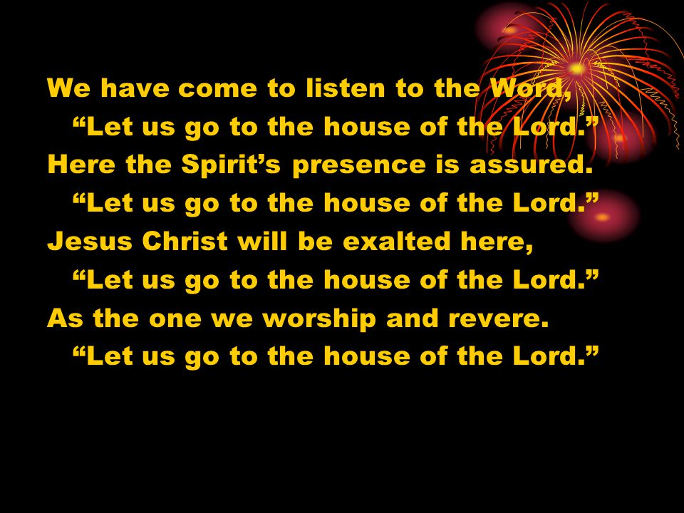 We have come to listen to the Word, Let us go to the house of the Lord. Here the Spirit's presence is assured.