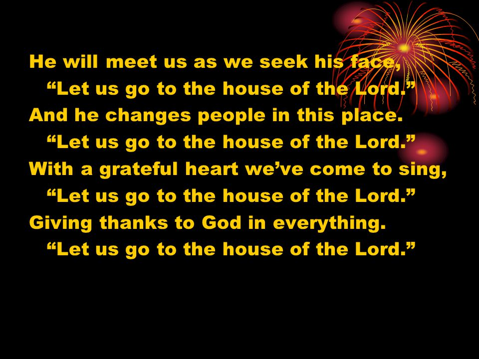 """He will meet us as we seek his face, """"Let us go to the house of the Lord."""" And he changes people in this place. """"Let us go to the house of the Lord."""""""