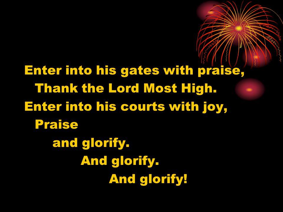 Enter into his gates with praise, Thank the Lord Most High. Enter into his courts with joy, Praise and glorify. And glorify. And glorify!