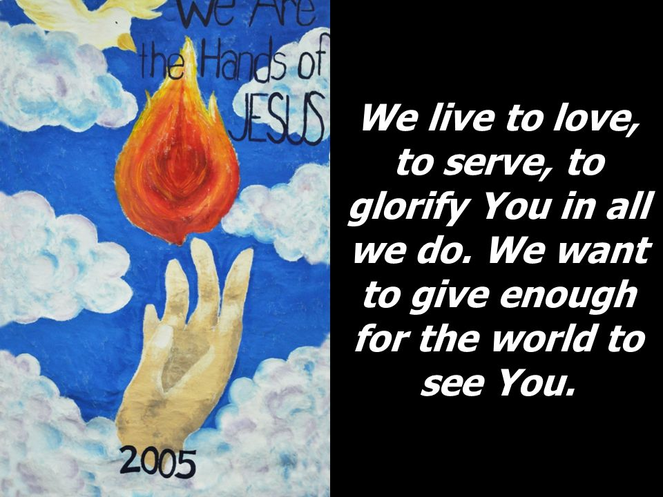 We live to love, to serve, to glorify You in all we do.