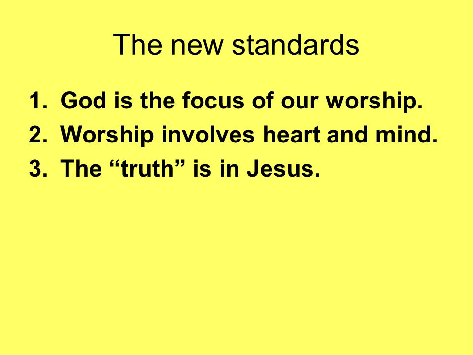 """The new standards 1.God is the focus of our worship. 2.Worship involves heart and mind. 3.The """"truth"""" is in Jesus."""