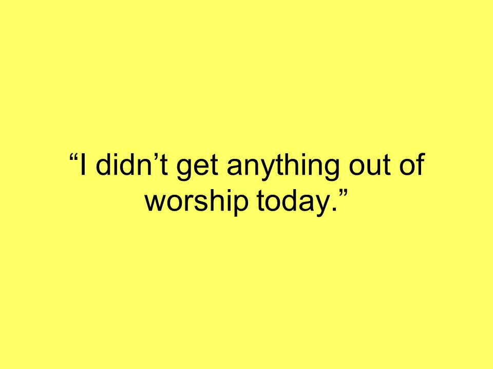 """""""I didn't get anything out of worship today."""""""