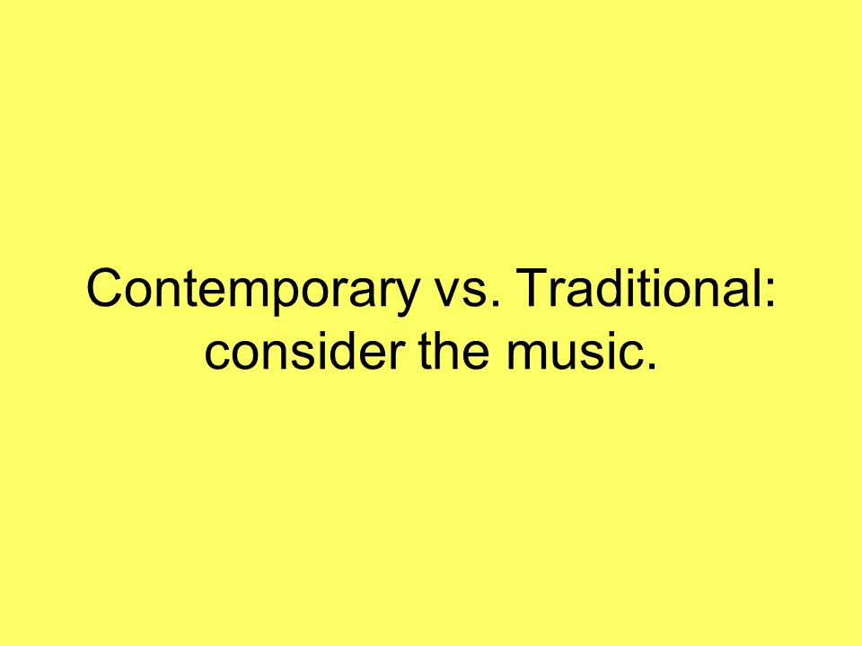 Contemporary vs. Traditional: consider the music.