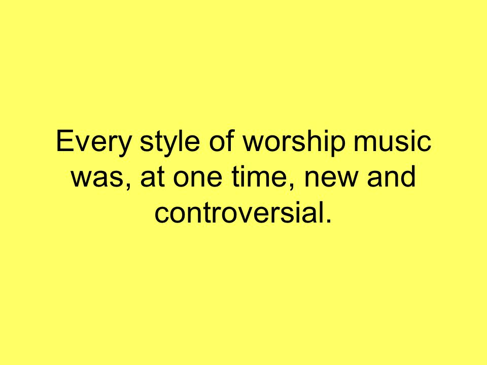 Every style of worship music was, at one time, new and controversial.