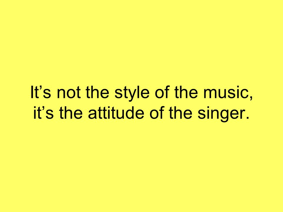 It's not the style of the music, it's the attitude of the singer.