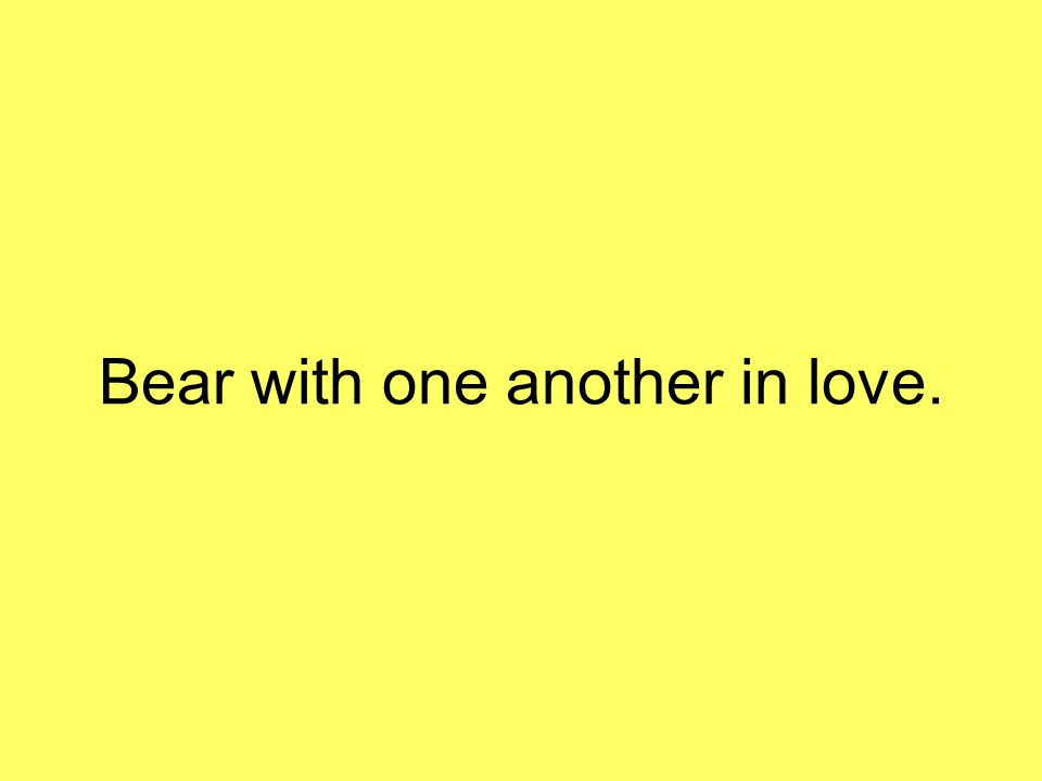 Bear with one another in love.
