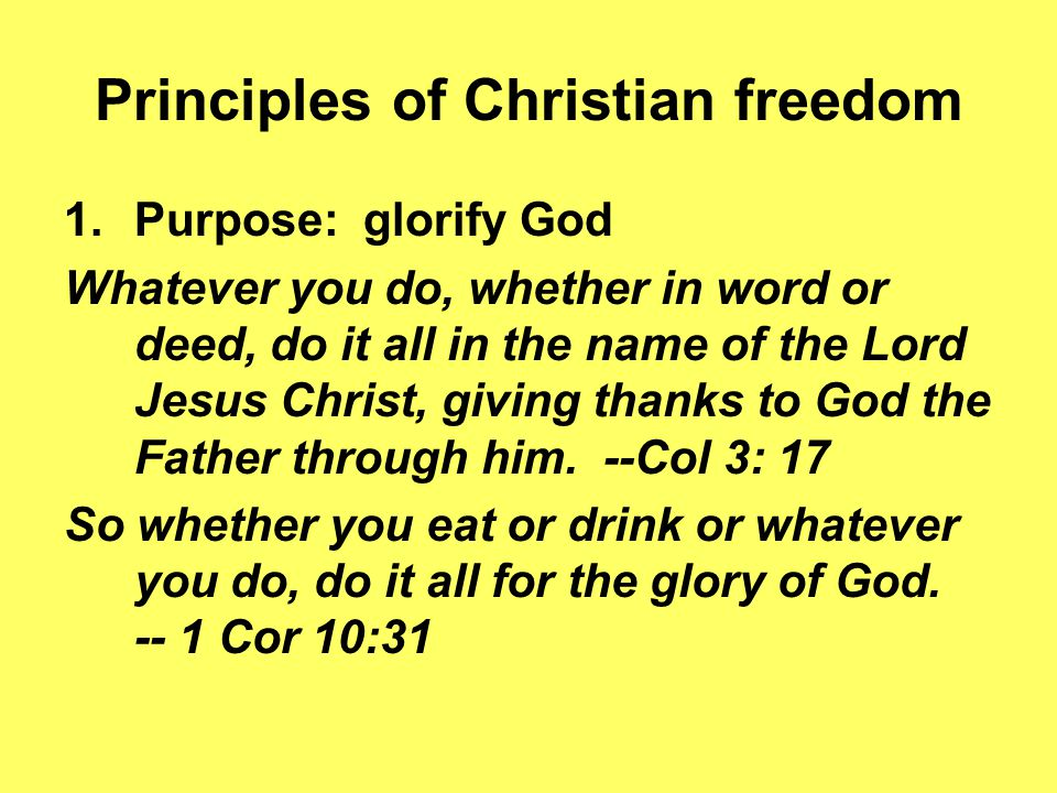 Principles of Christian freedom 1.Purpose: glorify God Whatever you do, whether in word or deed, do it all in the name of the Lord Jesus Christ, giving thanks to God the Father through him.