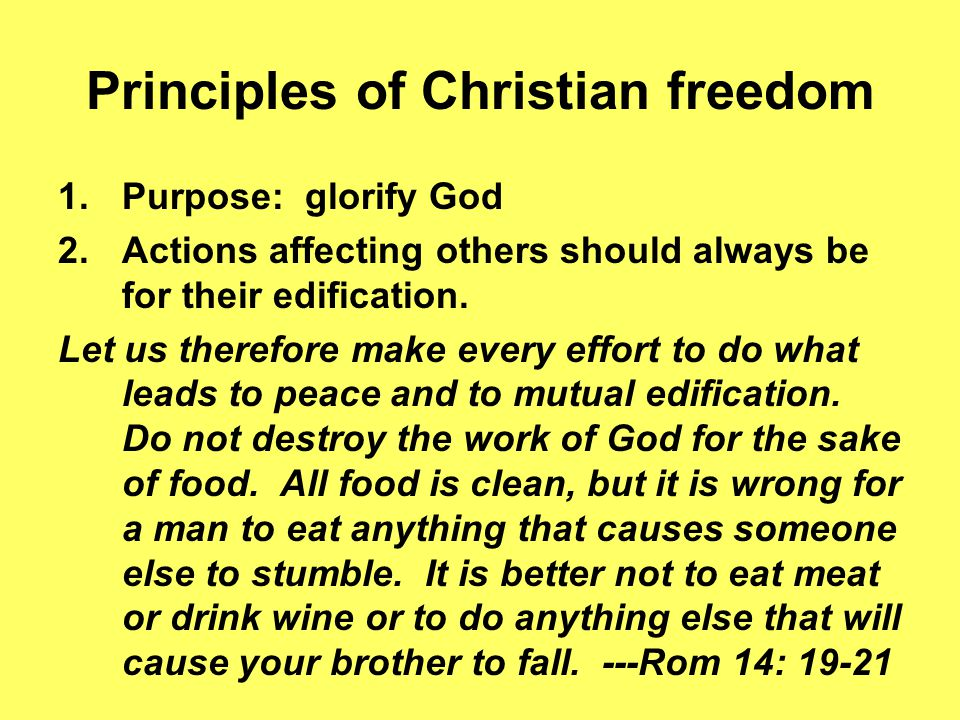 Principles of Christian freedom 1.Purpose: glorify God 2.Actions affecting others should always be for their edification. Let us therefore make every