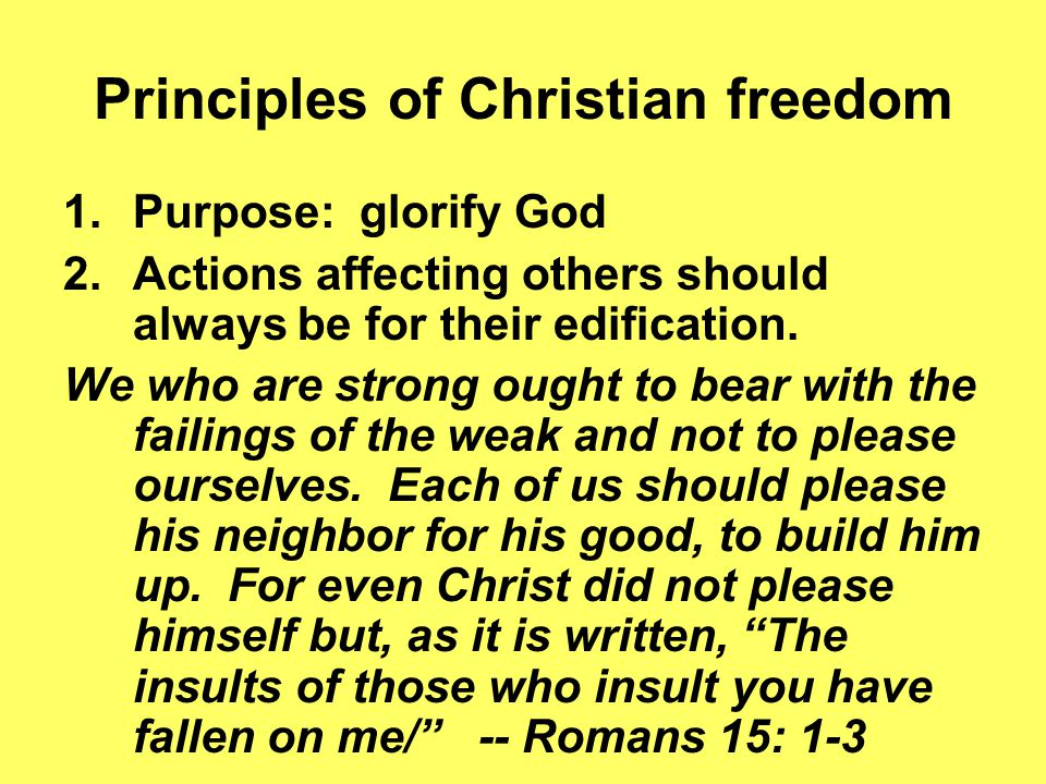 Principles of Christian freedom 1.Purpose: glorify God 2.Actions affecting others should always be for their edification.