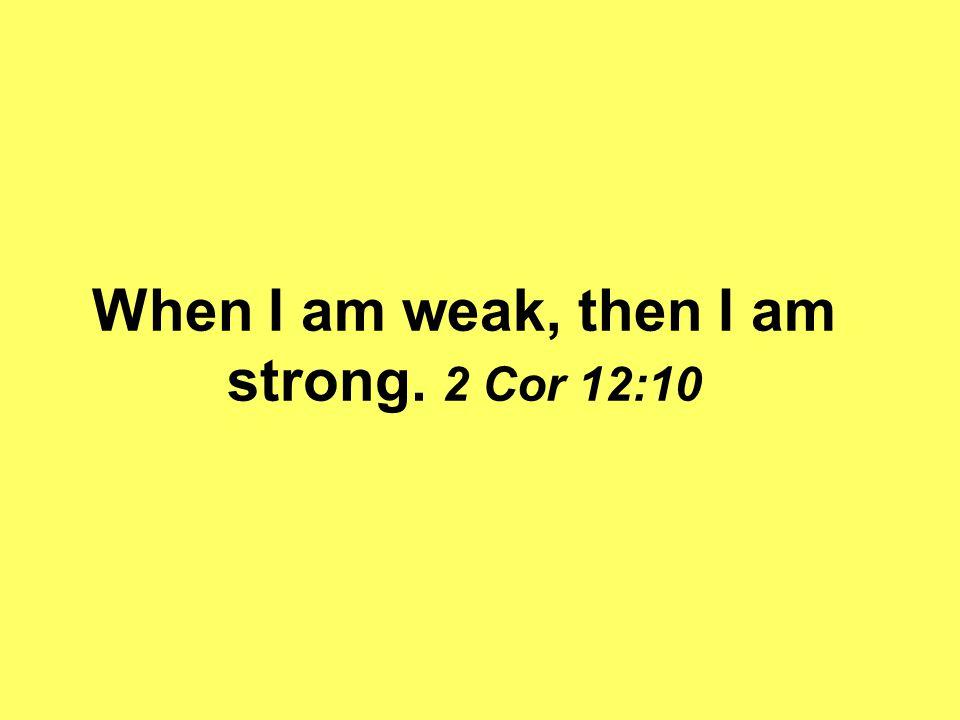 When I am weak, then I am strong. 2 Cor 12:10