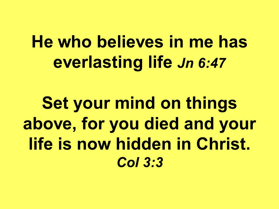 He who believes in me has everlasting life Jn 6:47 Set your mind on things above, for you died and your life is now hidden in Christ.