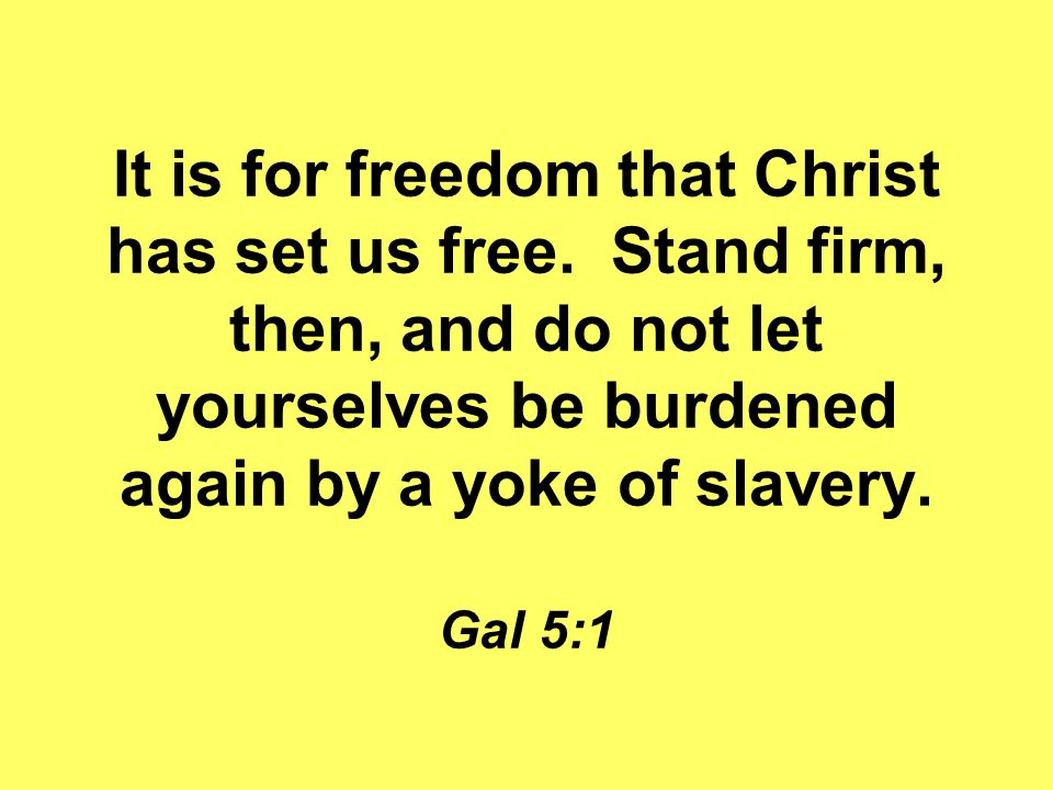 It is for freedom that Christ has set us free. Stand firm, then, and do not let yourselves be burdened again by a yoke of slavery. Gal 5:1