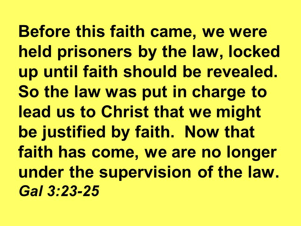 Before this faith came, we were held prisoners by the law, locked up until faith should be revealed. So the law was put in charge to lead us to Christ