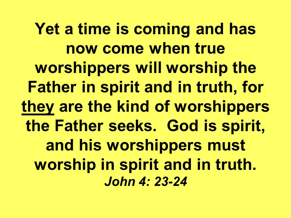 Yet a time is coming and has now come when true worshippers will worship the Father in spirit and in truth, for they are the kind of worshippers the Father seeks.