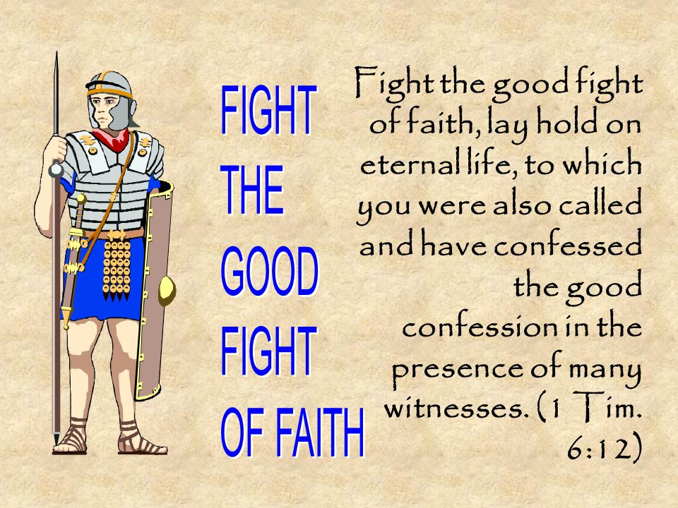 Fight the good fight of faith, lay hold on eternal life, to which you were also called and have confessed the good confession in the presence of many witnesses.