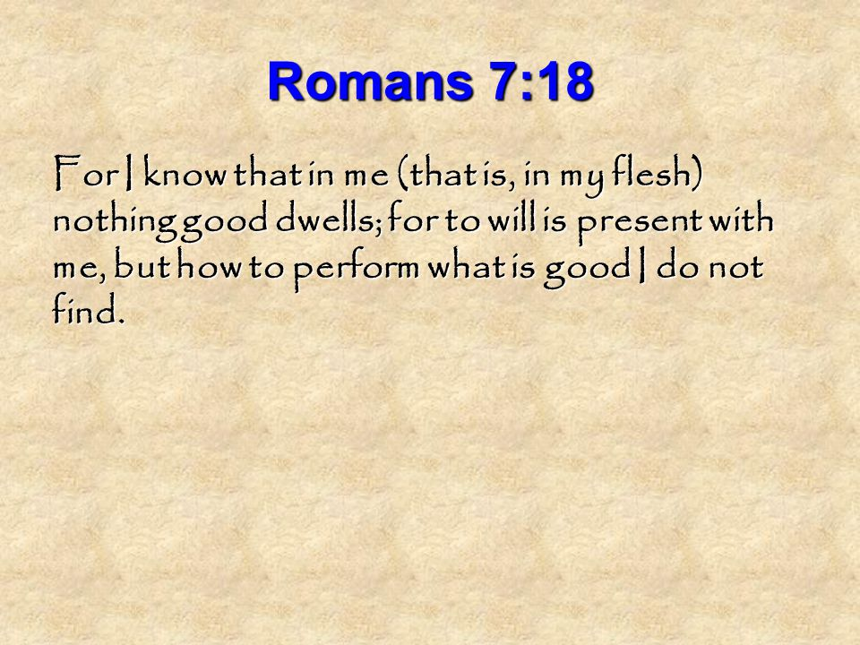 Romans 7:18 For I know that in me (that is, in my flesh) nothing good dwells; for to will is present with me, but how to perform what is good I do not find.